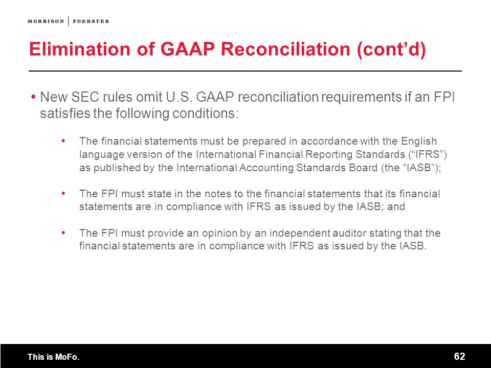 This is MoFo. 62 Elimination of GAAP Reconciliation (contd) New SEC rules omit U.S. GAAP reconciliation requirements if an FPI satisfies the following