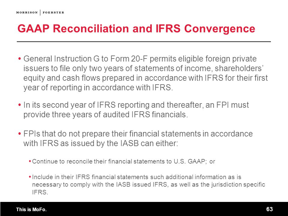 This is MoFo. 63 GAAP Reconciliation and IFRS Convergence General Instruction G to Form 20-F permits eligible foreign private issuers to file only two