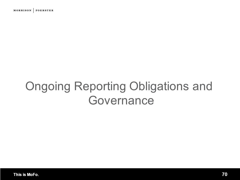 This is MoFo. 70 Ongoing Reporting Obligations and Governance