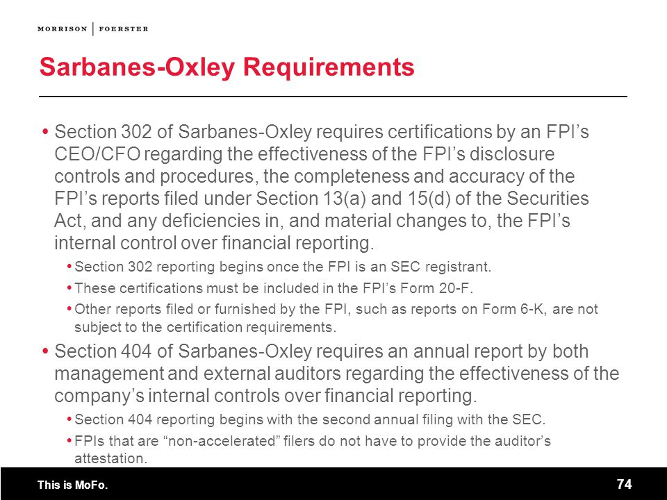 This is MoFo. 74 Sarbanes-Oxley Requirements Section 302 of Sarbanes-Oxley requires certifications by an FPIs CEO/CFO regarding the effectiveness of t