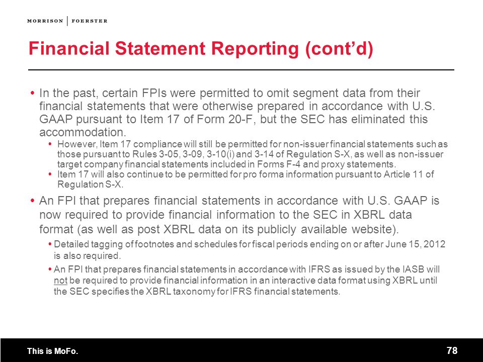 This is MoFo. 78 Financial Statement Reporting (contd) In the past, certain FPIs were permitted to omit segment data from their financial statements t
