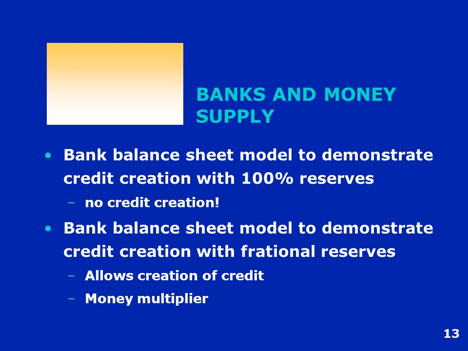 13 BANKS AND MONEY SUPPLY Bank balance sheet model to demonstrate credit creation with 100% reserves –no credit creation.