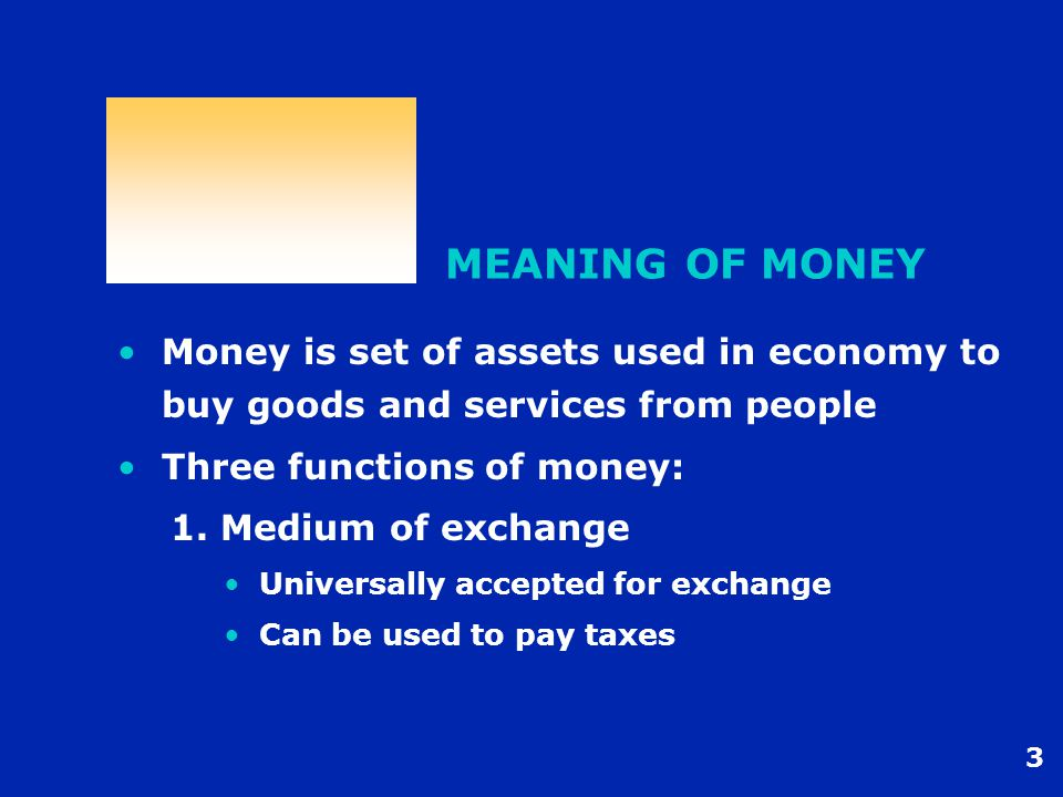3 MEANING OF MONEY Money is set of assets used in economy to buy goods and services from people Three functions of money: 1.