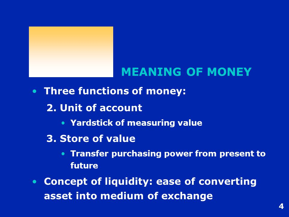 4 MEANING OF MONEY Three functions of money: 2. Unit of account Yardstick of measuring value 3.