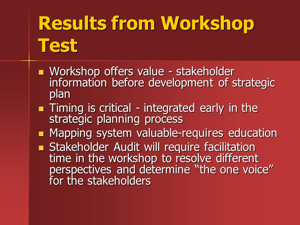 Results from Workshop Test Workshop offers value - stakeholder information before development of strategic plan Workshop offers value - stakeholder information before development of strategic plan Timing is critical - integrated early in the strategic planning process Timing is critical - integrated early in the strategic planning process Mapping system valuable-requires education Mapping system valuable-requires education Stakeholder Audit will require facilitation time in the workshop to resolve different perspectives and determine the one voice for the stakeholders Stakeholder Audit will require facilitation time in the workshop to resolve different perspectives and determine the one voice for the stakeholders