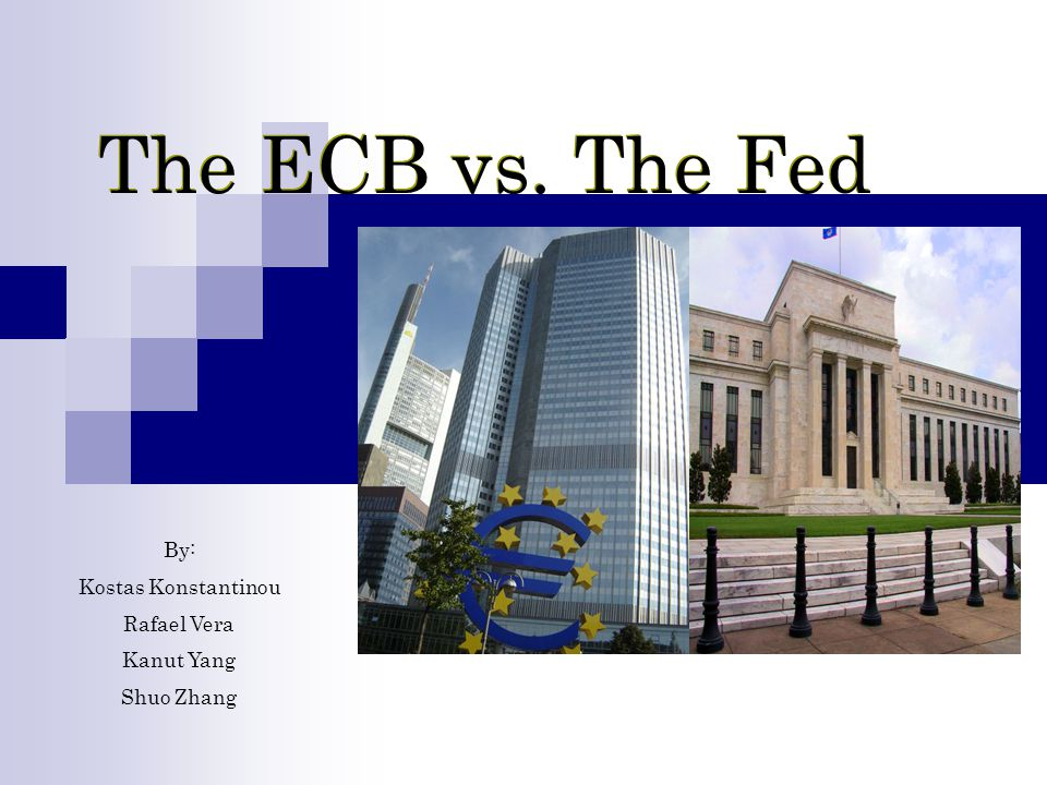 The ECB vs. The Fed By: Kostas Konstantinou Rafael Vera Kanut Yang Shuo Zhang