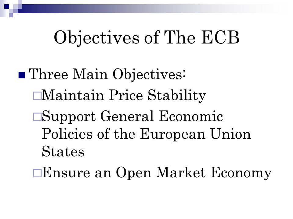 Objectives of The ECB Three Main Objectives: Maintain Price Stability Support General Economic Policies of the European Union States Ensure an Open Market Economy