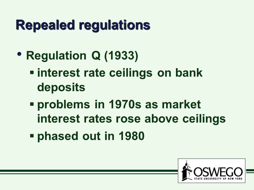 Repealed regulations Regulation Q (1933) interest rate ceilings on bank deposits problems in 1970s as market interest rates rose above ceilings phased out in 1980 Regulation Q (1933) interest rate ceilings on bank deposits problems in 1970s as market interest rates rose above ceilings phased out in 1980