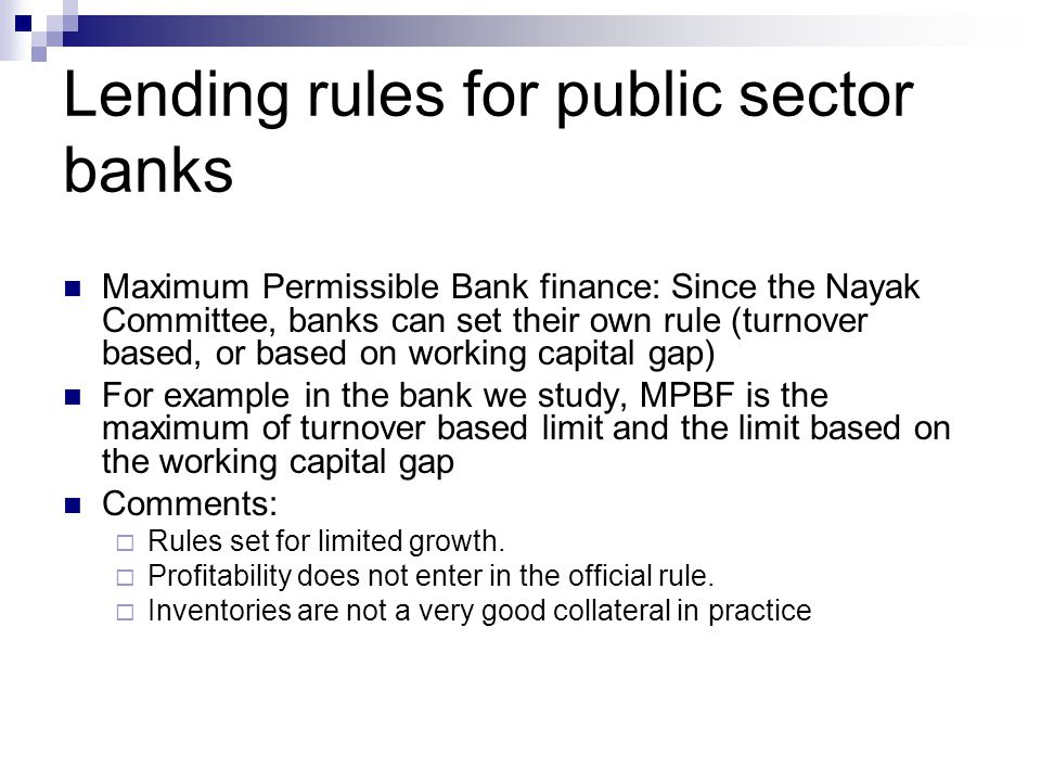 Lending rules for public sector banks Maximum Permissible Bank finance: Since the Nayak Committee, banks can set their own rule (turnover based, or based on working capital gap) For example in the bank we study, MPBF is the maximum of turnover based limit and the limit based on the working capital gap Comments: Rules set for limited growth.