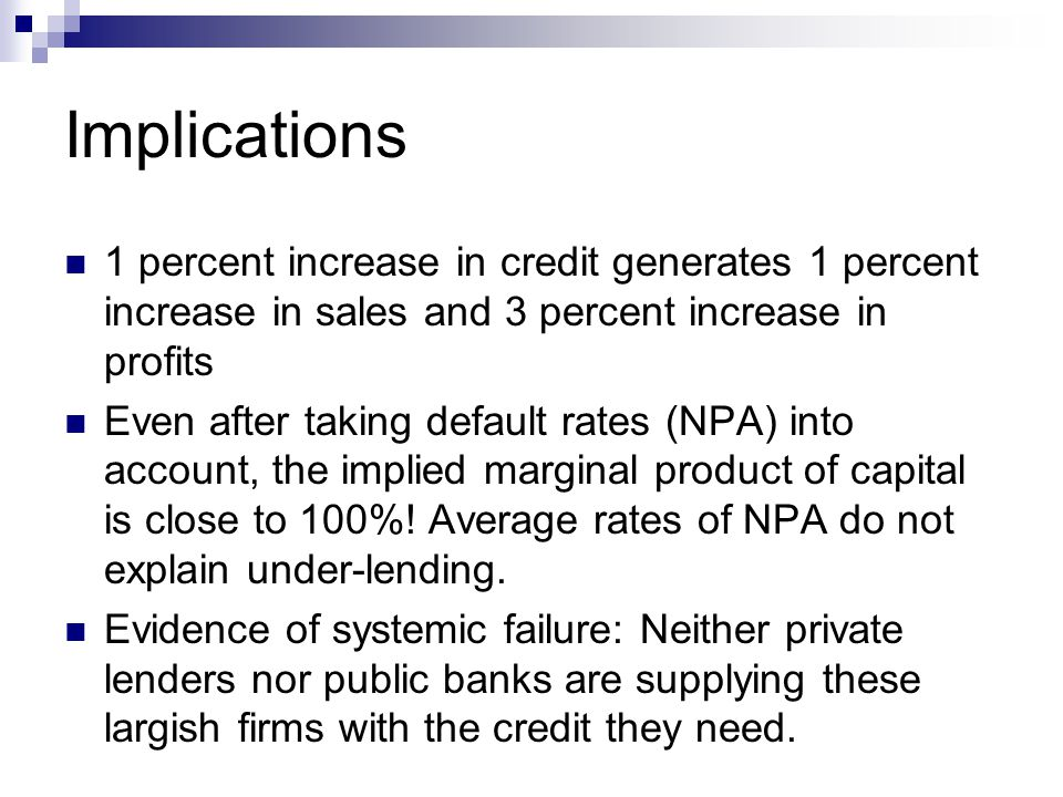 Implications 1 percent increase in credit generates 1 percent increase in sales and 3 percent increase in profits Even after taking default rates (NPA) into account, the implied marginal product of capital is close to 100%.