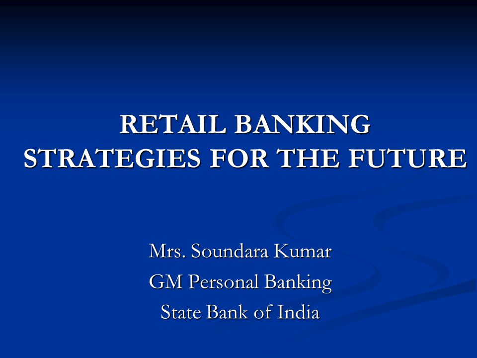 RETAIL BANKING STRATEGIES FOR THE FUTURE Mrs. Soundara Kumar GM Personal Banking State Bank of India