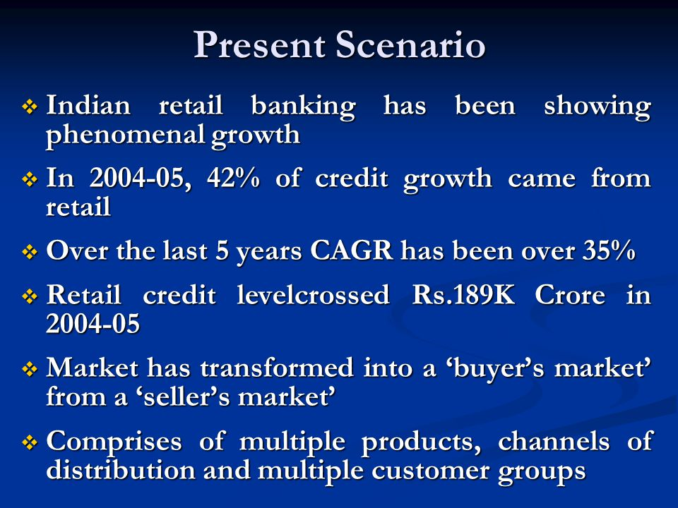 Present Scenario Indian retail banking has been showing phenomenal growth Indian retail banking has been showing phenomenal growth In 2004-05, 42% of credit growth came from retail In 2004-05, 42% of credit growth came from retail Over the last 5 years CAGR has been over 35% Over the last 5 years CAGR has been over 35% Retail credit levelcrossed Rs.189K Crore in 2004-05 Retail credit levelcrossed Rs.189K Crore in 2004-05 Market has transformed into a buyers market from a sellers market Market has transformed into a buyers market from a sellers market Comprises of multiple products, channels of distribution and multiple customer groups Comprises of multiple products, channels of distribution and multiple customer groups