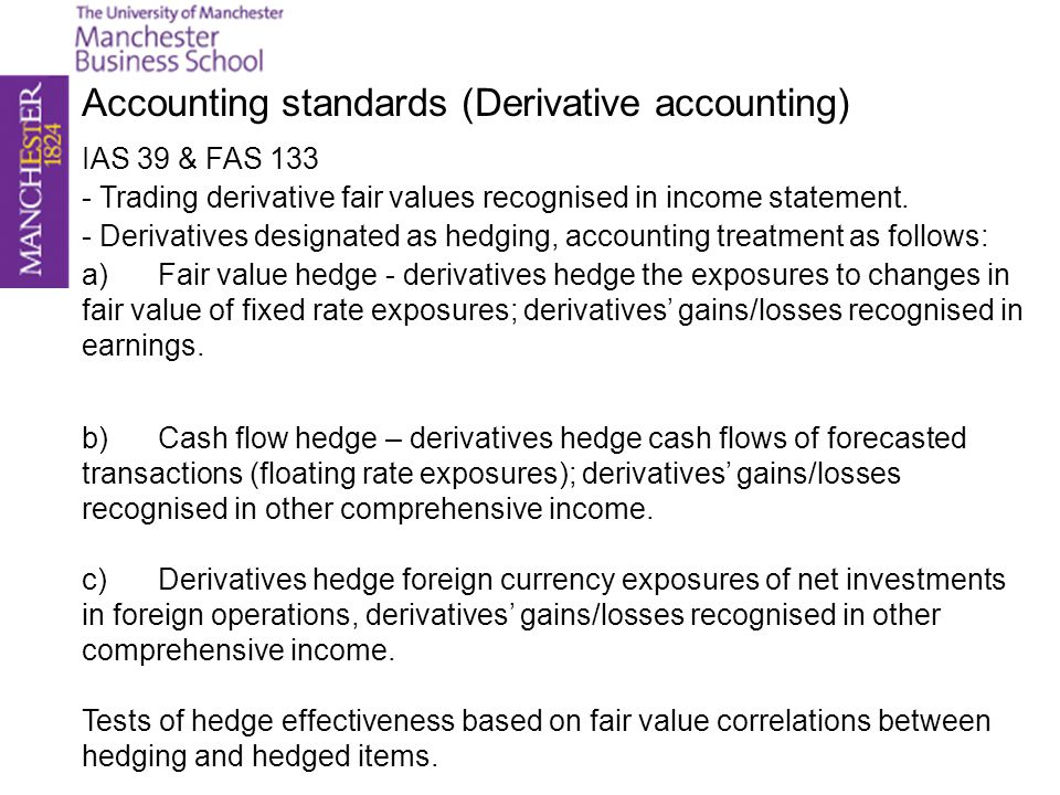 Accounting standards (Derivative accounting) IAS 39 & FAS 133 - Trading derivative fair values recognised in income statement. - Derivatives designate