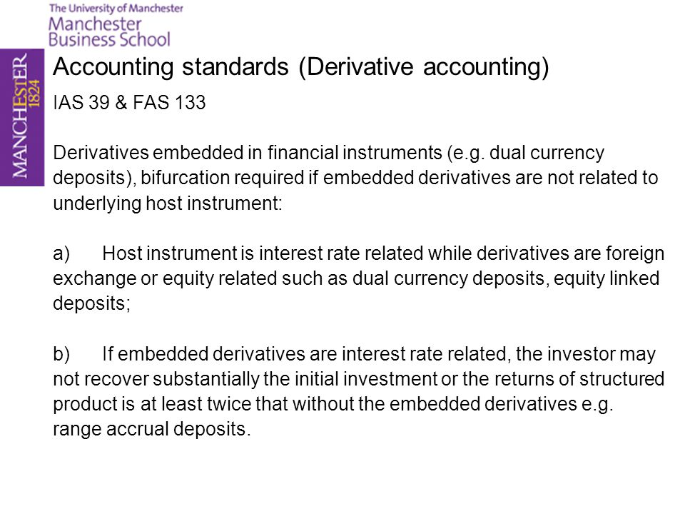 Accounting standards (Derivative accounting) IAS 39 & FAS 133 Derivatives embedded in financial instruments (e.g. dual currency deposits), bifurcation