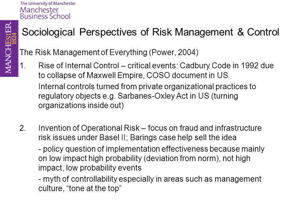 Sociological Perspectives of Risk Management & Control The Risk Management of Everything (Power, 2004) 1.Rise of Internal Control – critical events: C