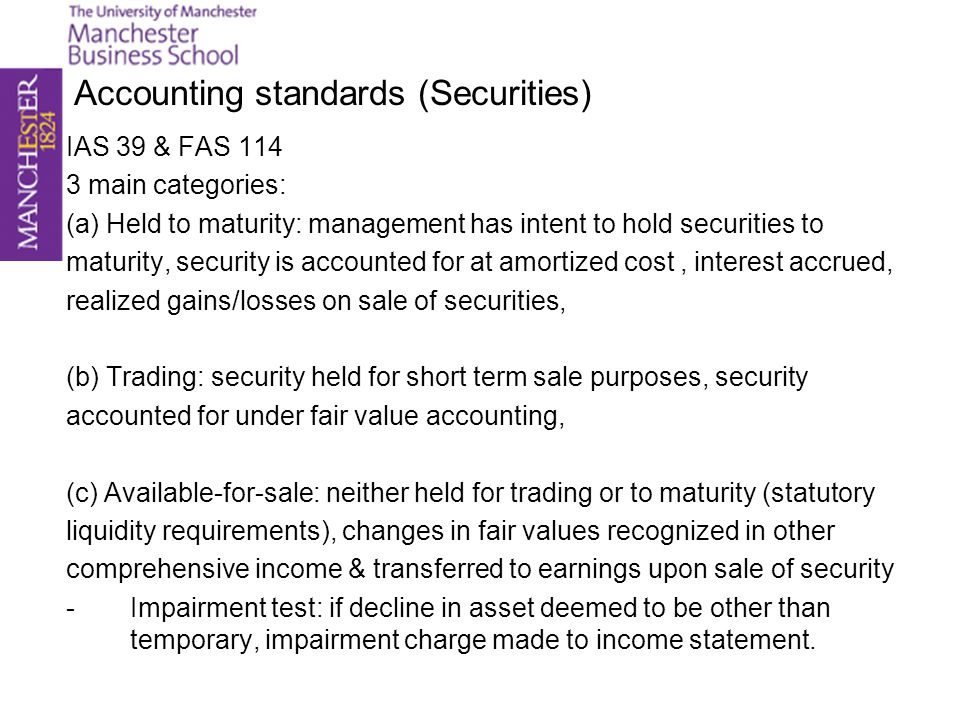 Accounting standards (Securities) IAS 39 & FAS 114 3 main categories: (a) Held to maturity: management has intent to hold securities to maturity, secu