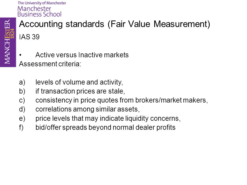 Accounting standards (Fair Value Measurement) Orderly or disorderly transaction Assessment criteria (a transaction is deemed disorderly if a condition is satisfied): a)Structured product had no sufficient exposure to the market based on usual marketing period, b)If product has been marketed to single buyer, c)If seller is in state of insolvency, d)Transaction price is outlier compared to prices of similar products If market is inactive and transaction is disorderly, Mark to model is used.