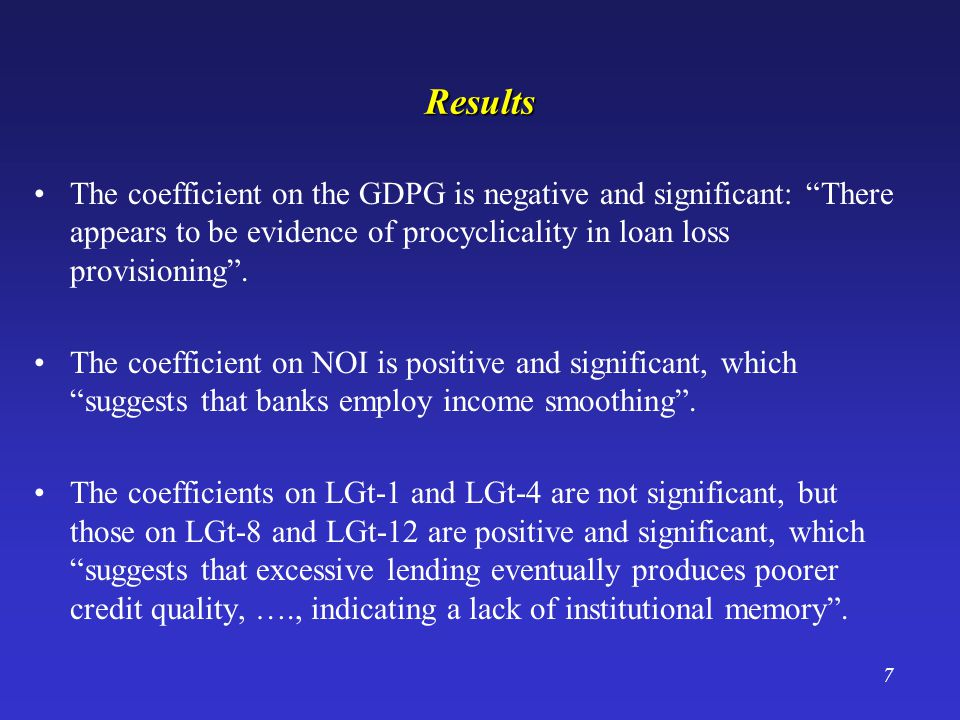 7 Results The coefficient on the GDPG is negative and significant: There appears to be evidence of procyclicality in loan loss provisioning.