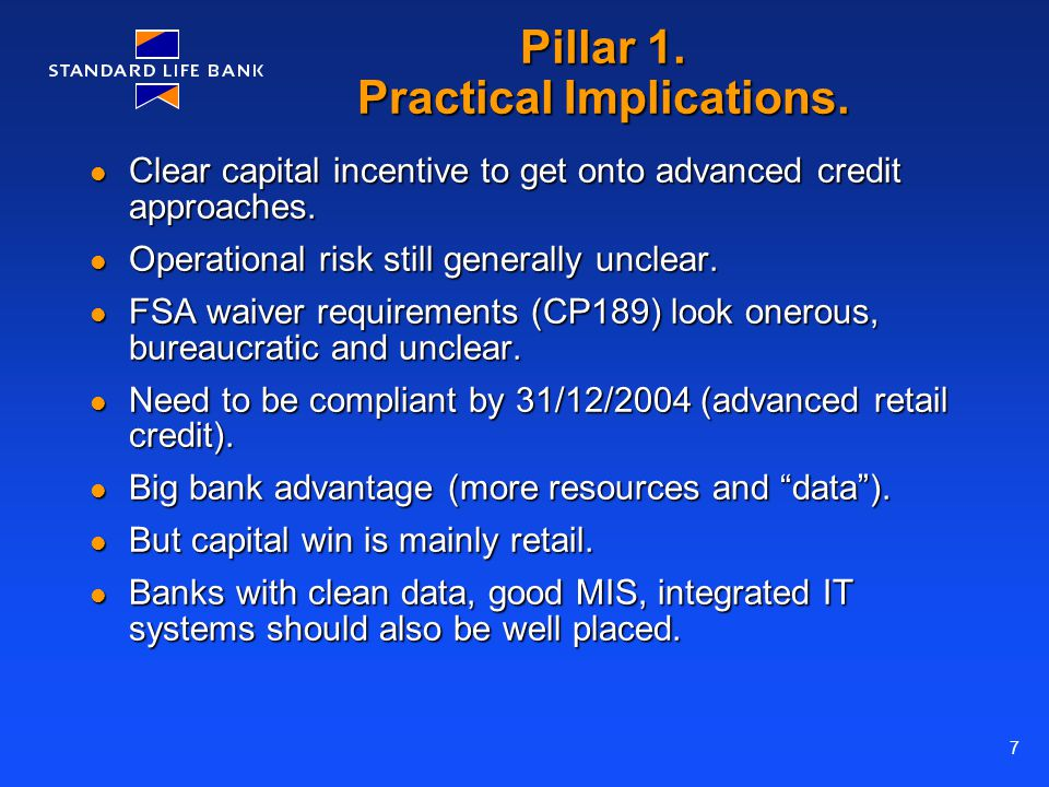 7 Pillar 1. Practical Implications. Clear capital incentive to get onto advanced credit approaches. Clear capital incentive to get onto advanced credi