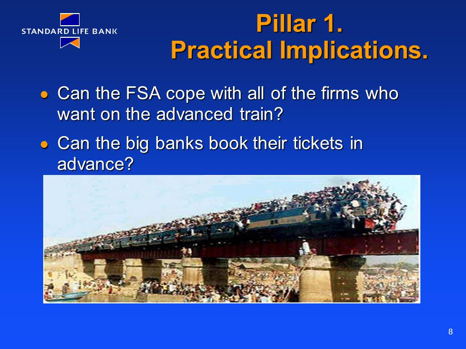 8 Pillar 1. Practical Implications. Can the FSA cope with all of the firms who want on the advanced train? Can the FSA cope with all of the firms who