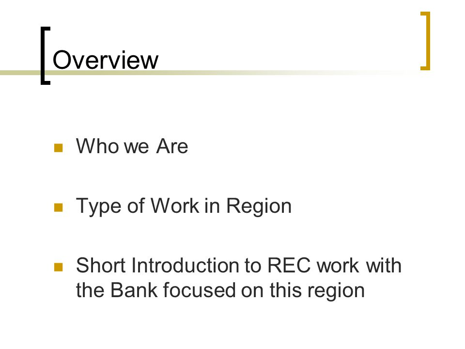 Overview Who we Are Type of Work in Region Short Introduction to REC work with the Bank focused on this region