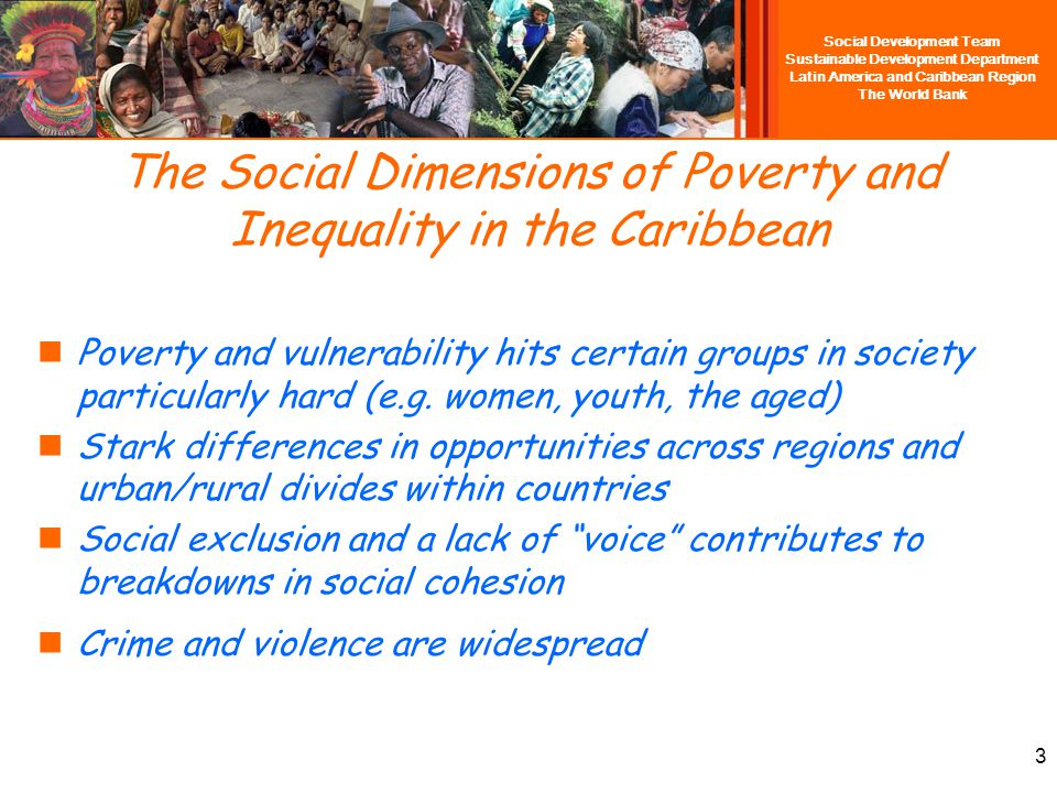 Social Development Team Sustainable Development Department Latin America and Caribbean Region The World Bank The Development Challenge in the Caribbean Well-being has substantially improved over the last 50 years Yet, the Caribbean still faces significant development challenges, especially low growth and high inequality, resulting in persistent poverty