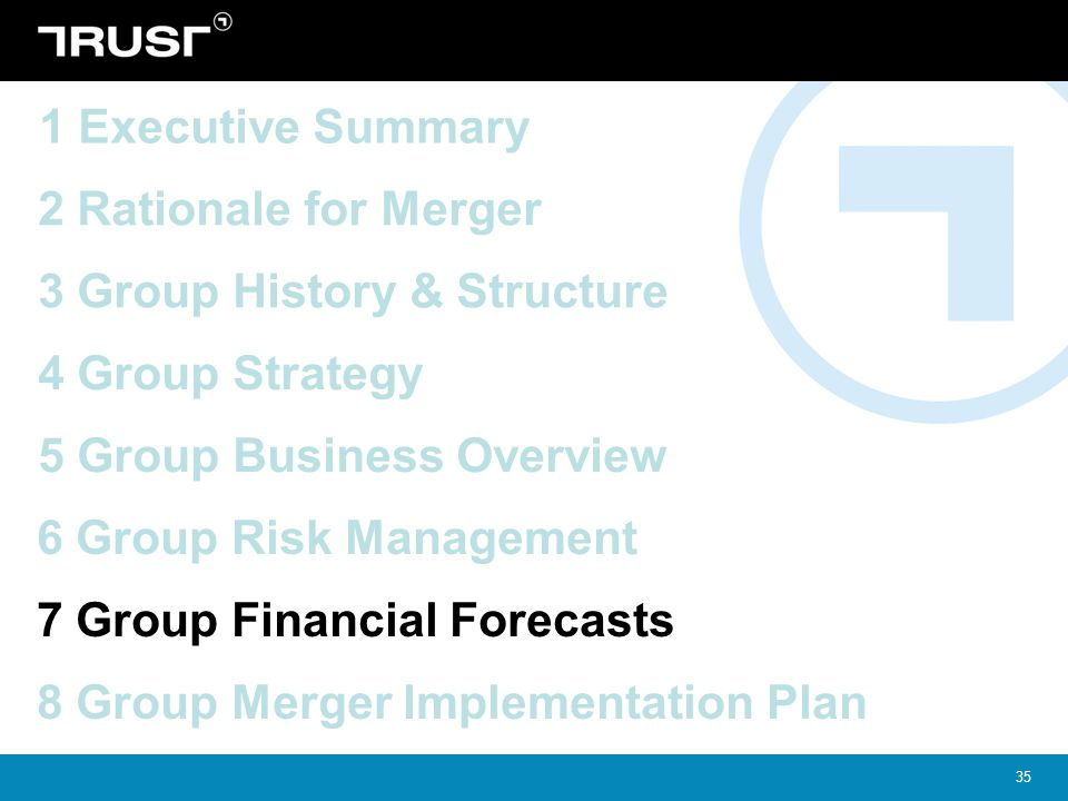 35 4 Group Strategy 5 Group Business Overview 2 Rationale for Merger 3 Group History & Structure 1 Executive Summary 6 Group Risk Management 7 Group F