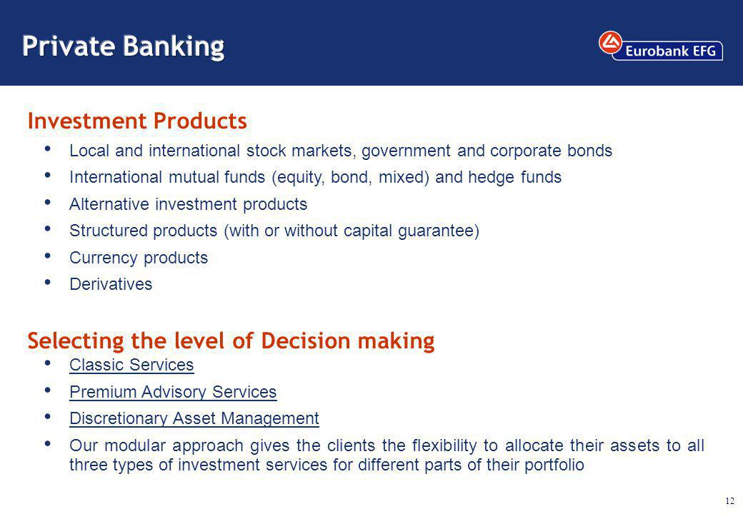 12 Selecting the level of Decision making Classic Services Premium Advisory Services Discretionary Asset Management Our modular approach gives the clients the flexibility to allocate their assets to all three types of investment services for different parts of their portfolio Local and international stock markets, government and corporate bonds International mutual funds (equity, bond, mixed) and hedge funds Alternative investment products Structured products (with or without capital guarantee) Currency products Derivatives Investment Products