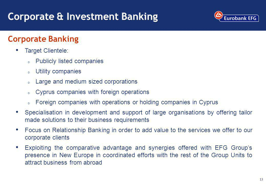 13 Corporate Banking Target Clientele: o Publicly listed companies o Utility companies o Large and medium sized corporations o Cyprus companies with foreign operations o Foreign companies with operations or holding companies in Cyprus Specialisation in development and support of large organisations by offering tailor made solutions to their business requirements Focus on Relationship Banking in order to add value to the services we offer to our corporate clients Exploiting the comparative advantage and synergies offered with EFG Groups presence in New Europe in coordinated efforts with the rest of the Group Units to attract business from abroad