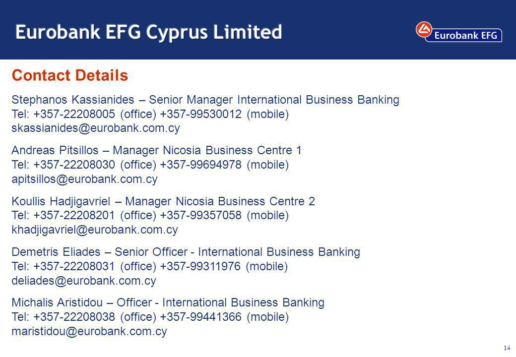 14 Contact Details Stephanos Kassianides – Senior Manager International Business Banking Tel: +357-22208005 (office) +357-99530012 (mobile) skassianides@eurobank.com.cy Andreas Pitsillos – Manager Nicosia Business Centre 1 Tel: +357-22208030 (office) +357-99694978 (mobile) apitsillos@eurobank.com.cy Koullis Hadjigavriel – Manager Nicosia Business Centre 2 Tel: +357-22208201 (office) +357-99357058 (mobile) khadjigavriel@eurobank.com.cy Demetris Eliades – Senior Officer - International Business Banking Tel: +357-22208031 (office) +357-99311976 (mobile) deliades@eurobank.com.cy Michalis Aristidou – Officer - International Business Banking Tel: +357-22208038 (office) +357-99441366 (mobile) maristidou@eurobank.com.cy