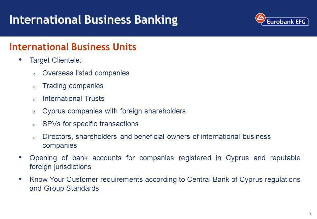 9 International Business Units Target Clientele: o Overseas listed companies o Trading companies o International Trusts o Cyprus companies with foreign shareholders o SPVs for specific transactions o Directors, shareholders and beneficial owners of international business companies Opening of bank accounts for companies registered in Cyprus and reputable foreign jurisdictions Know Your Customer requirements according to Central Bank of Cyprus regulations and Group Standards