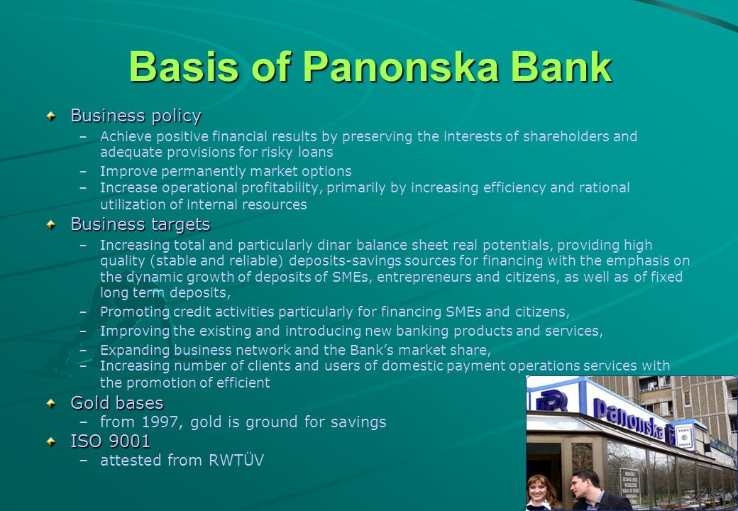 4 Basis of Panonska Bank Business policy – –Achieve positive financial results by preserving the interests of shareholders and adequate provisions for risky loans – –Improve permanently market options – –Increase operational profitability, primarily by increasing efficiency and rational utilization of internal resources Business targets – –Increasing total and particularly dinar balance sheet real potentials, providing high quality (stable and reliable) deposits-savings sources for financing with the emphasis on the dynamic growth of deposits of SMEs, entrepreneurs and citizens, as well as of fixed long term deposits, – –Promoting credit activities particularly for financing SMEs and citizens, – –Improving the existing and introducing new banking products and services, – –Expanding business network and the Banks market share, – –Increasing number of clients and users of domestic payment operations services with the promotion of efficient Gold bases – –from 1997, gold is ground for savings ISO 9001 – –attested from RWTÜV