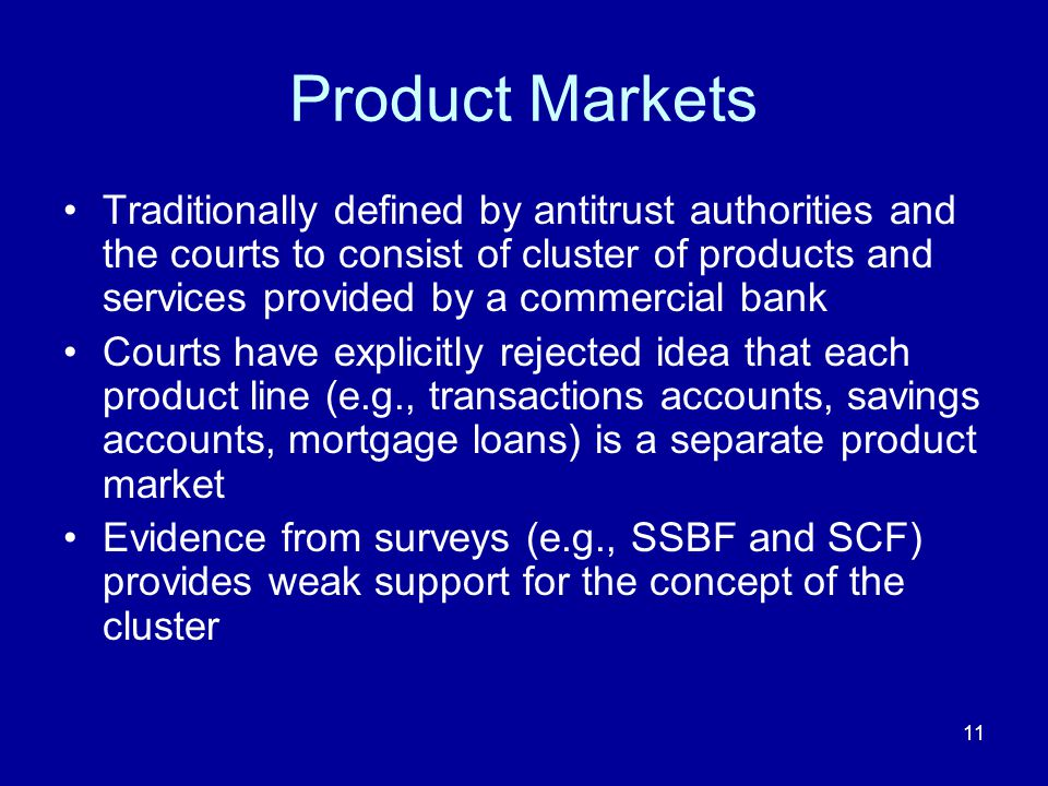 11 Product Markets Traditionally defined by antitrust authorities and the courts to consist of cluster of products and services provided by a commercial bank Courts have explicitly rejected idea that each product line (e.g., transactions accounts, savings accounts, mortgage loans) is a separate product market Evidence from surveys (e.g., SSBF and SCF) provides weak support for the concept of the cluster