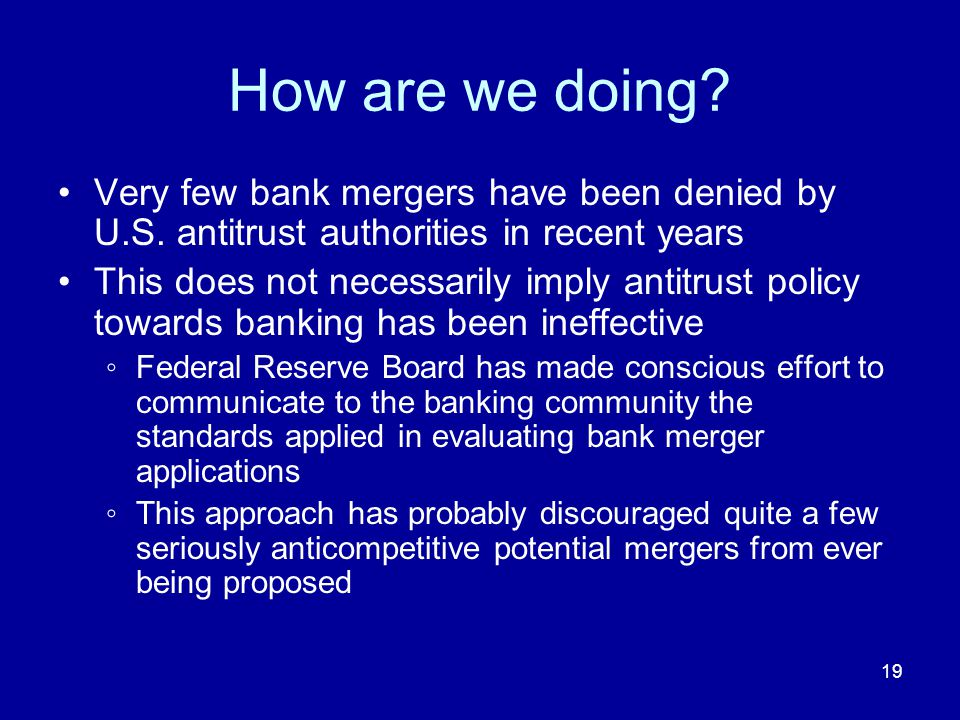 19 How are we doing. Very few bank mergers have been denied by U.S.