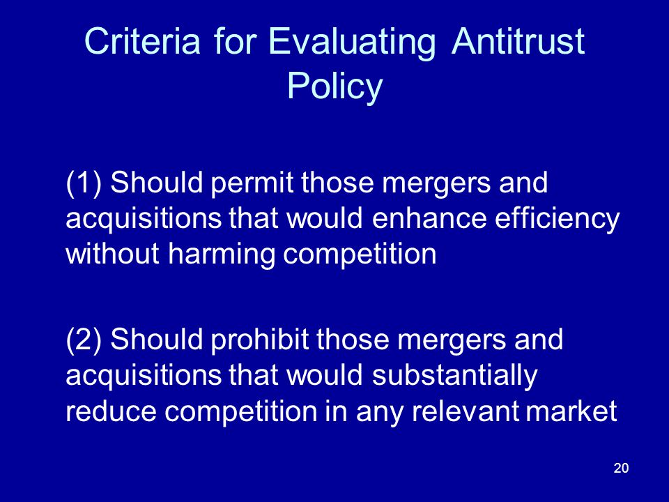 20 Criteria for Evaluating Antitrust Policy (1) Should permit those mergers and acquisitions that would enhance efficiency without harming competition (2) Should prohibit those mergers and acquisitions that would substantially reduce competition in any relevant market