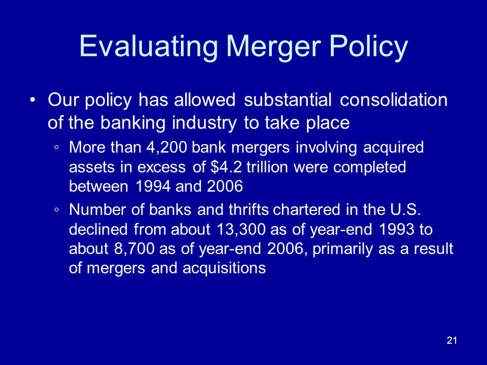 21 Evaluating Merger Policy Our policy has allowed substantial consolidation of the banking industry to take place More than 4,200 bank mergers involving acquired assets in excess of $4.2 trillion were completed between 1994 and 2006 Number of banks and thrifts chartered in the U.S.