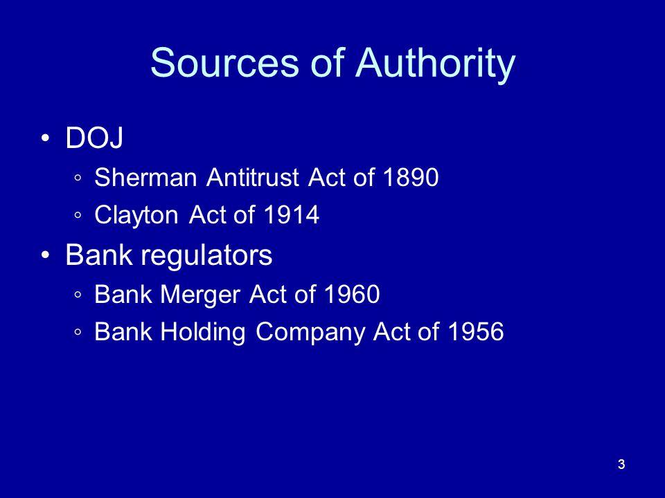 3 Sources of Authority DOJ Sherman Antitrust Act of 1890 Clayton Act of 1914 Bank regulators Bank Merger Act of 1960 Bank Holding Company Act of 1956