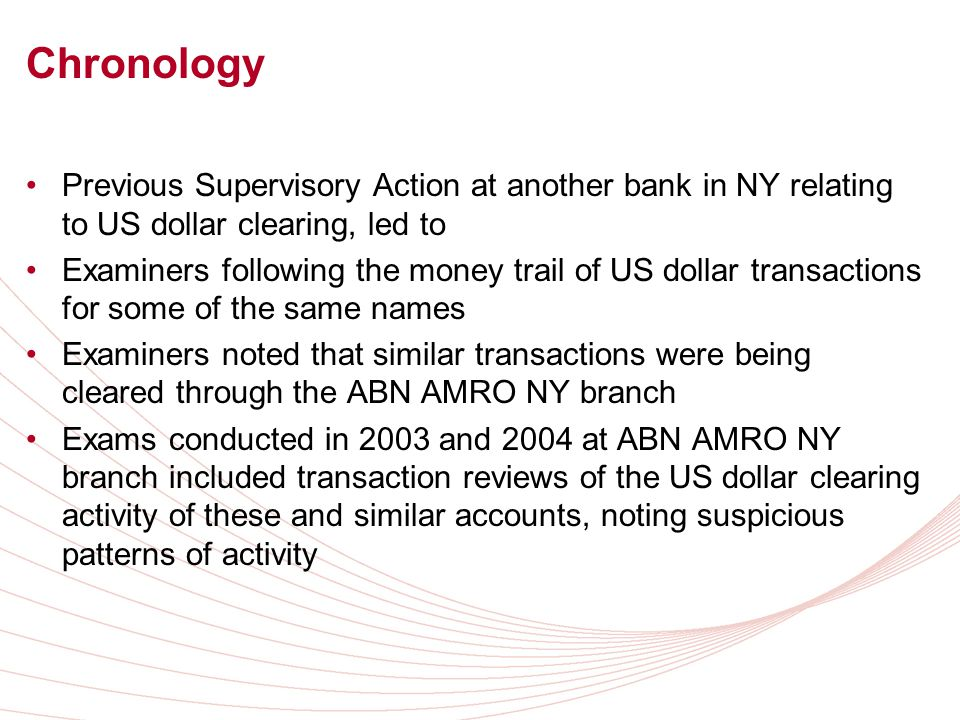 Chronology Previous Supervisory Action at another bank in NY relating to US dollar clearing, led to Examiners following the money trail of US dollar transactions for some of the same names Examiners noted that similar transactions were being cleared through the ABN AMRO NY branch Exams conducted in 2003 and 2004 at ABN AMRO NY branch included transaction reviews of the US dollar clearing activity of these and similar accounts, noting suspicious patterns of activity