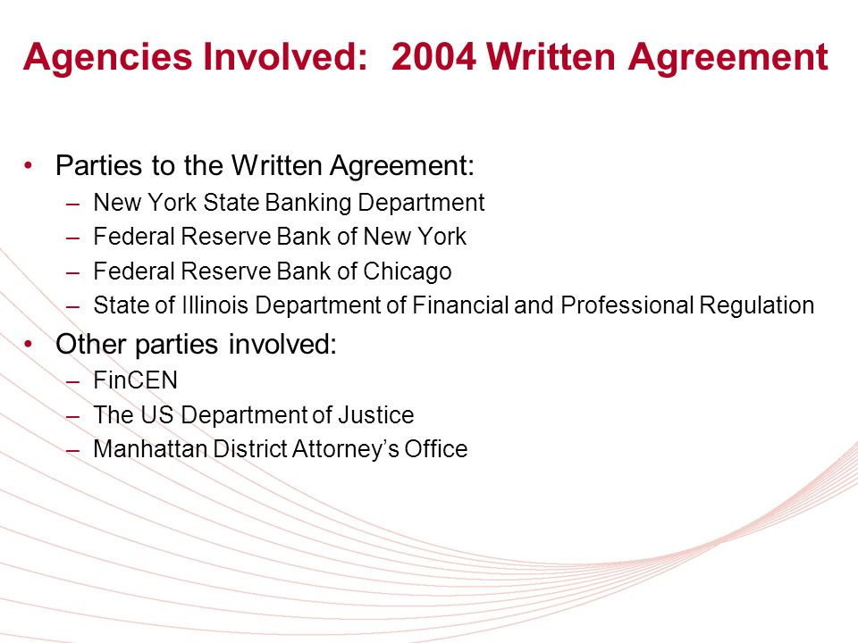 Agencies Involved: 2004 Written Agreement Parties to the Written Agreement: –New York State Banking Department –Federal Reserve Bank of New York –Federal Reserve Bank of Chicago –State of Illinois Department of Financial and Professional Regulation Other parties involved: –FinCEN –The US Department of Justice –Manhattan District Attorneys Office