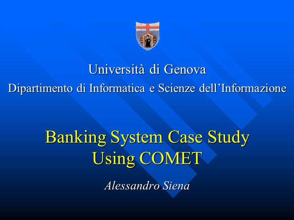 Banking System Case Study Using COMET Alessandro Siena Università di Genova Dipartimento di Informatica e Scienze dellInformazione