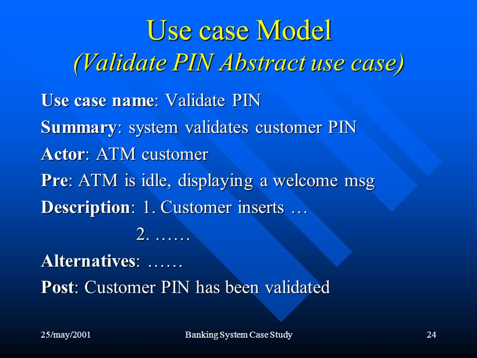 25/may/2001Banking System Case Study24 Use case Model (Validate PIN Abstract use case) Use case name: Validate PIN Summary: system validates customer PIN Actor: ATM customer Pre: ATM is idle, displaying a welcome msg Description: 1.