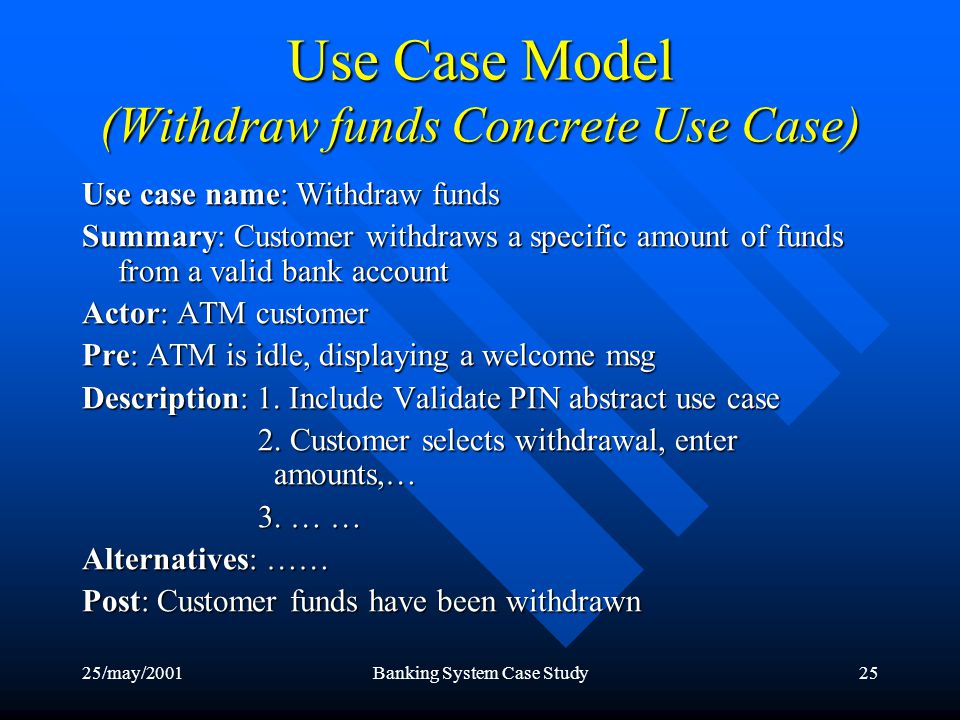 25/may/2001Banking System Case Study25 Use Case Model (Withdraw funds Concrete Use Case) Use case name: Withdraw funds Summary: Customer withdraws a specific amount of funds from a valid bank account Actor: ATM customer Pre: ATM is idle, displaying a welcome msg Description: 1.