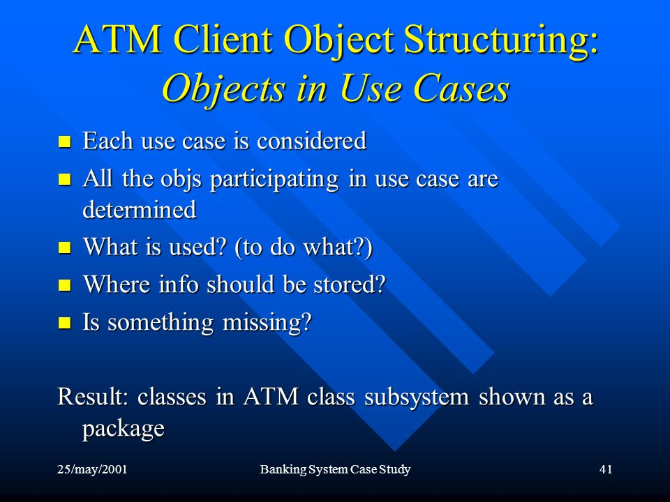 25/may/2001Banking System Case Study41 ATM Client Object Structuring: Objects in Use Cases Each use case is considered Each use case is considered All the objs participating in use case are determined All the objs participating in use case are determined What is used.