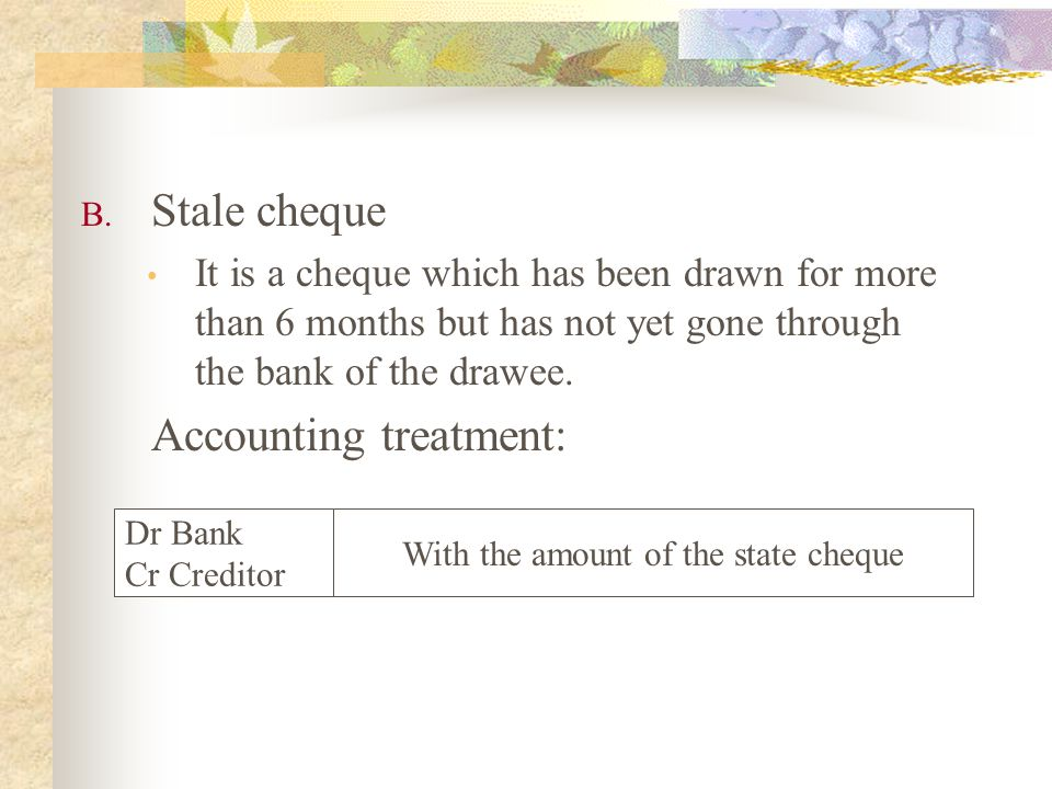B. Stale cheque It is a cheque which has been drawn for more than 6 months but has not yet gone through the bank of the drawee. Accounting treatment: