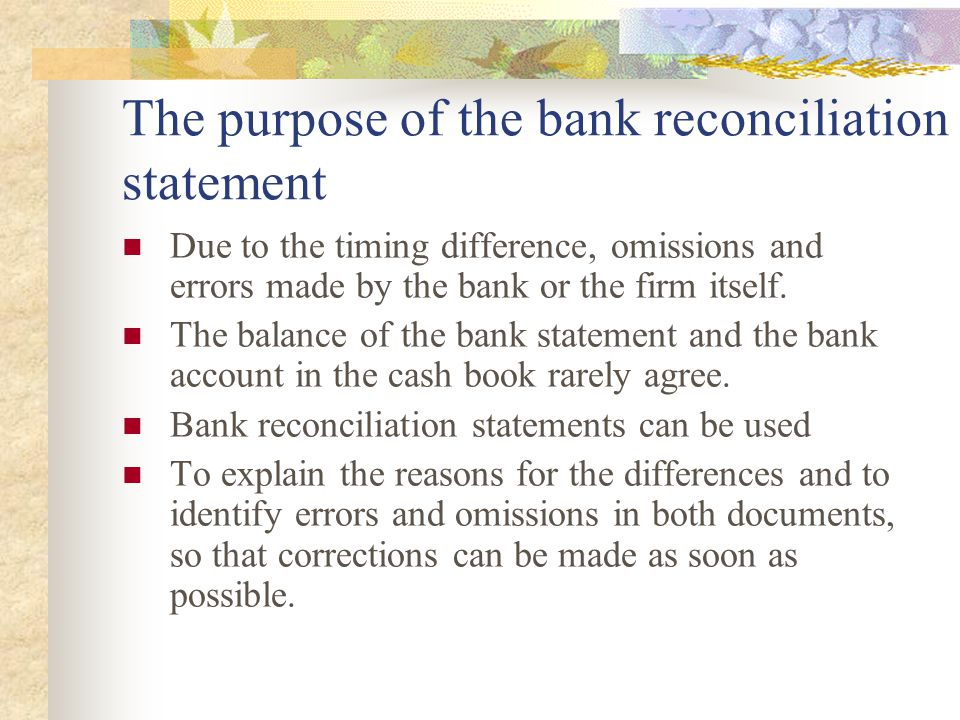 The purpose of the bank reconciliation statement Due to the timing difference, omissions and errors made by the bank or the firm itself. The balance o