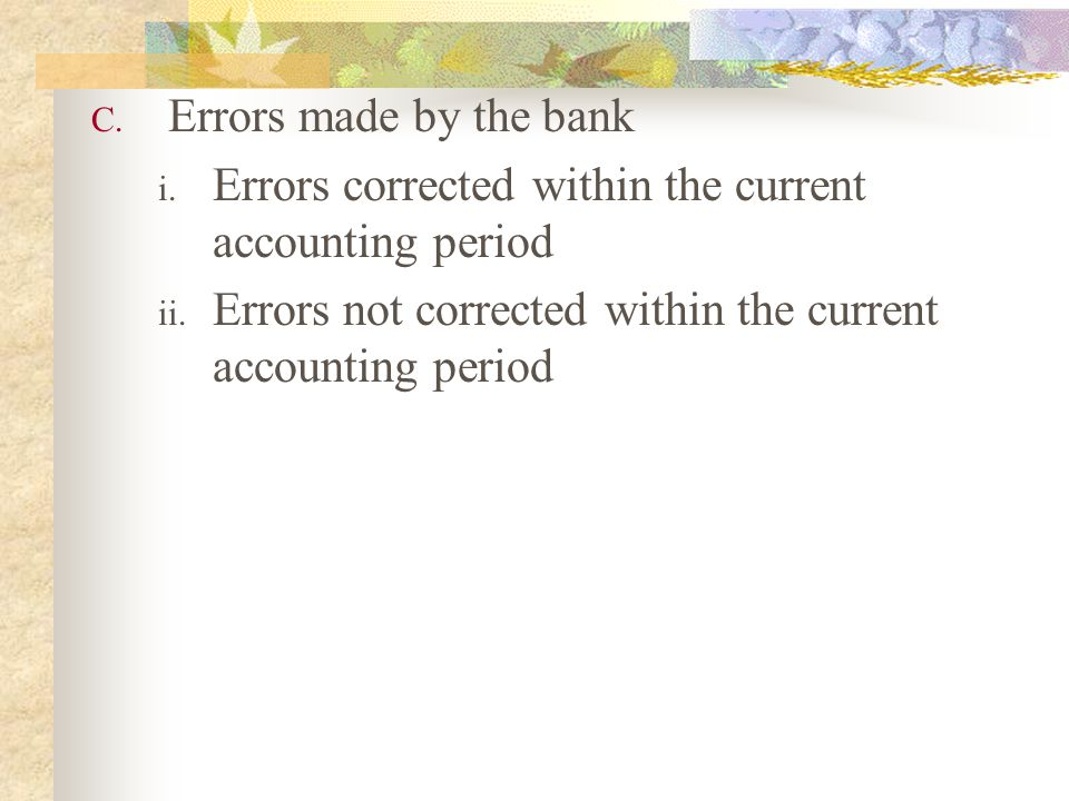 C. Errors made by the bank i. Errors corrected within the current accounting period ii. Errors not corrected within the current accounting period