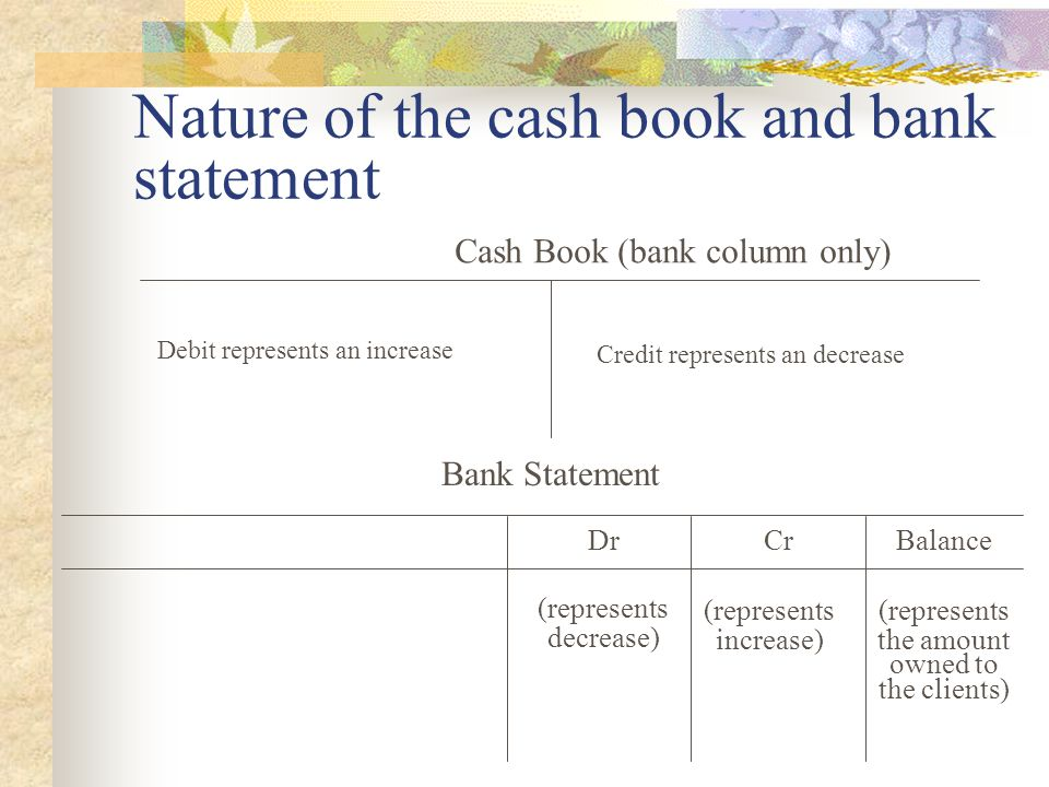 Nature of the cash book and bank statement Cash Book (bank column only) Debit represents an increase Credit represents an decrease Bank Statement DrCr