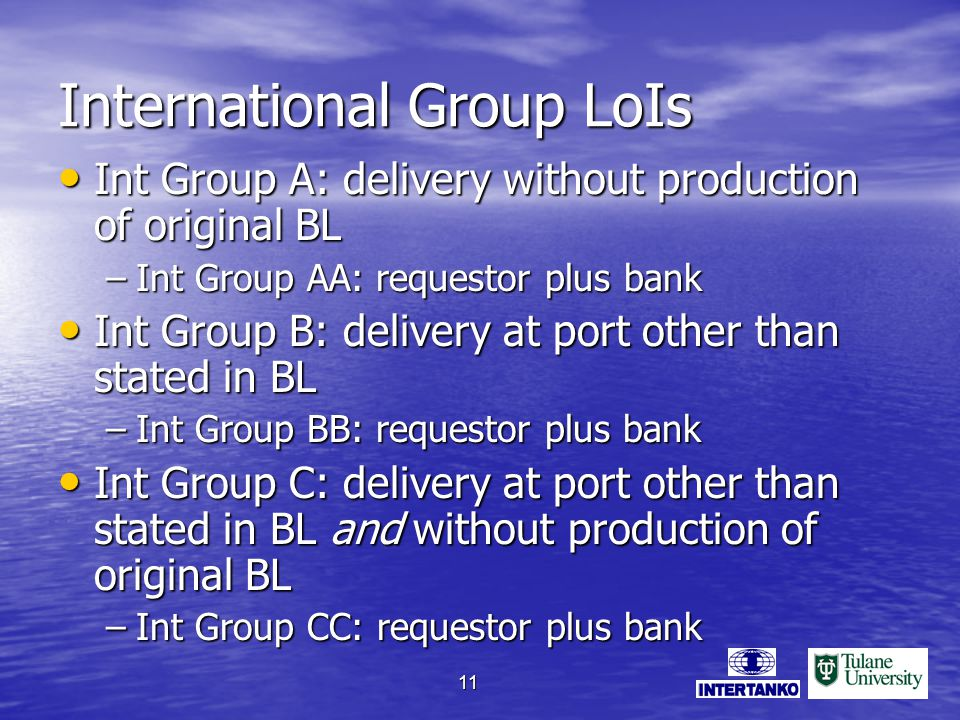 11 International Group LoIs Int Group A: delivery without production of original BL Int Group A: delivery without production of original BL –Int Group AA: requestor plus bank Int Group B: delivery at port other than stated in BL Int Group B: delivery at port other than stated in BL –Int Group BB: requestor plus bank Int Group C: delivery at port other than stated in BL and without production of original BL Int Group C: delivery at port other than stated in BL and without production of original BL –Int Group CC: requestor plus bank