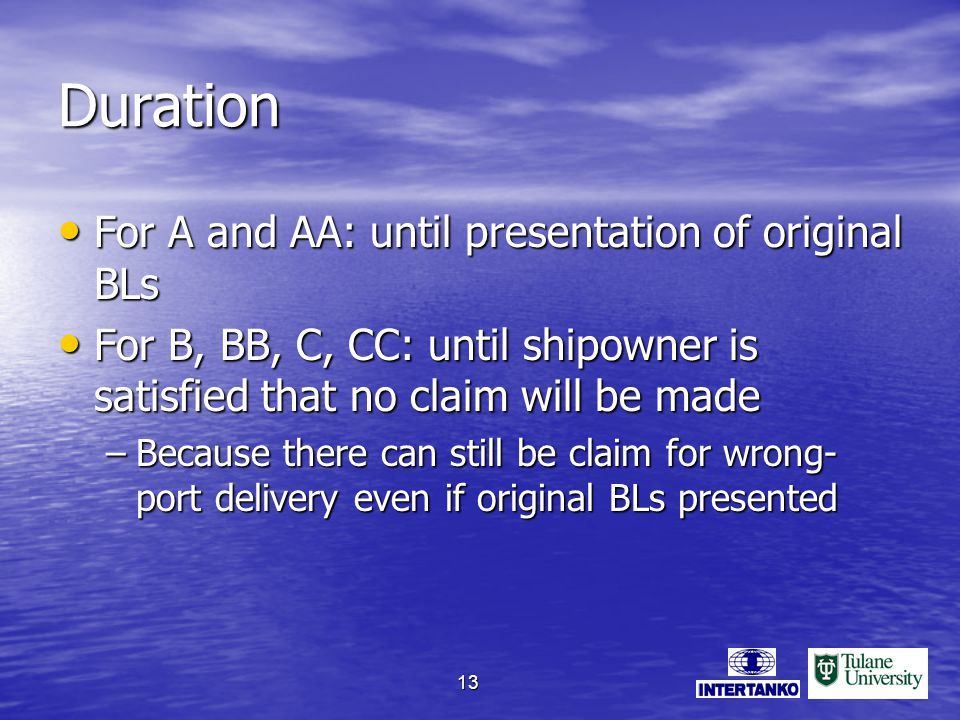 13 Duration For A and AA: until presentation of original BLs For A and AA: until presentation of original BLs For B, BB, C, CC: until shipowner is satisfied that no claim will be made For B, BB, C, CC: until shipowner is satisfied that no claim will be made –Because there can still be claim for wrong- port delivery even if original BLs presented