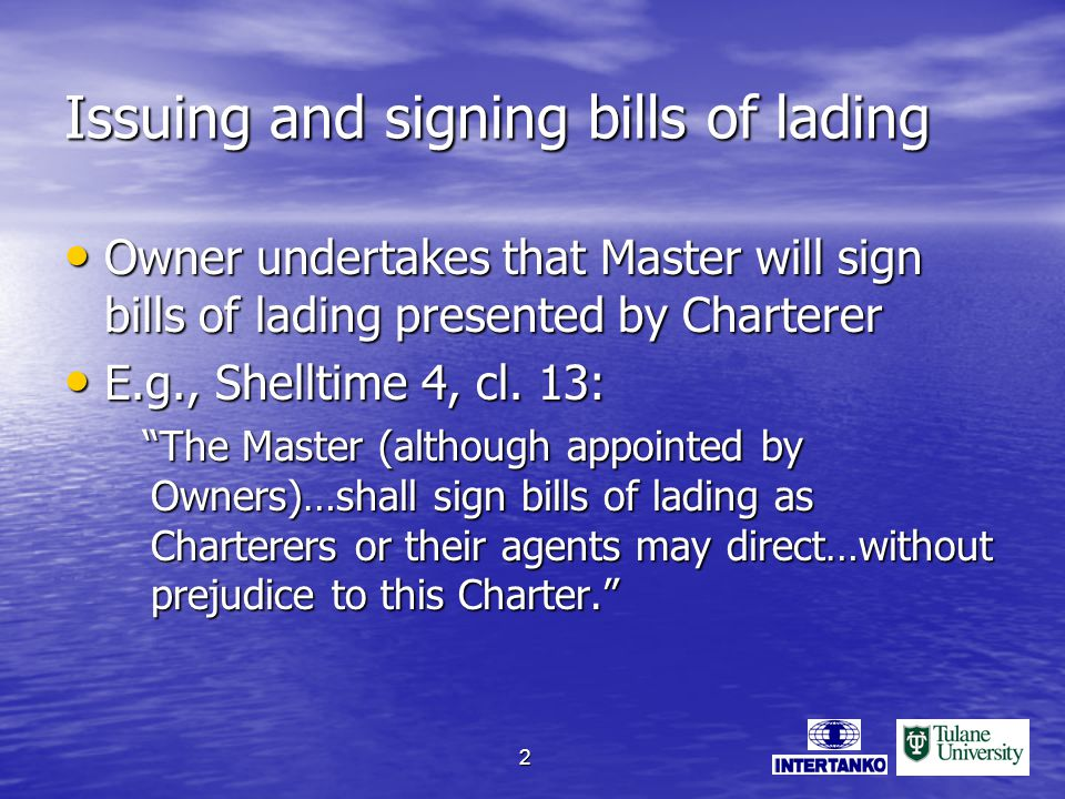 2 Issuing and signing bills of lading Owner undertakes that Master will sign bills of lading presented by Charterer Owner undertakes that Master will sign bills of lading presented by Charterer E.g., Shelltime 4, cl.